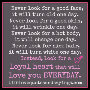 Never look for a good face, it will turn old one day. Never look for a ...