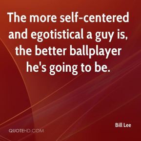 Bill Lee - The more self-centered and egotistical a guy is, the better ...