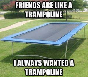 Friends are like a trampoline…