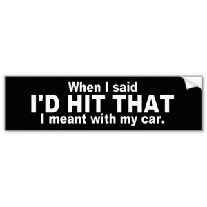 Hilarious Quote: I'd Hit That Bumper Stickers