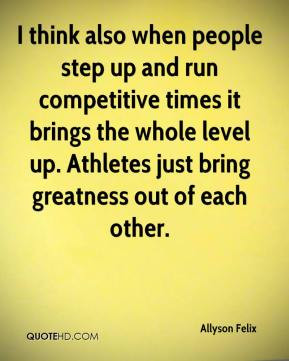people step up and run competitive times it brings the whole level up ...