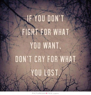 if you don't fight for what you want, don't dry for what you lost