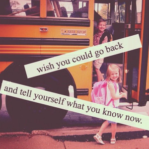 Wish You Could Go Back And Tell Yourself What You Know Now: Quote ...