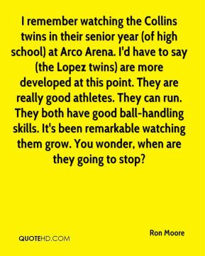 Ron Moore - I remember watching the Collins twins in their senior year ...