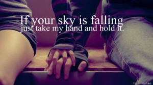 If your sky is falling, just take my hand and hold it.