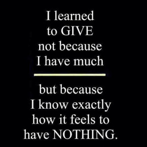 learned to give not because i have much but because i know exactly ...