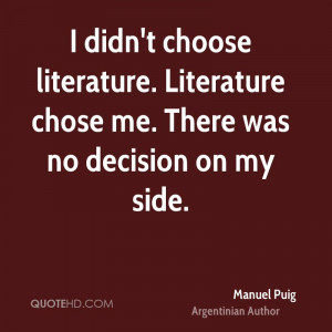 didn't choose literature. Literature chose me. There was no decision ...