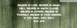 Believe in love. Believe in magic. Hell, believe in Santa Clause ...