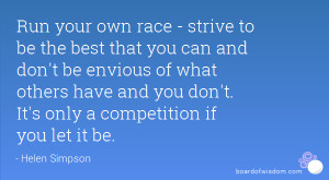 Run your own race - strive to be the best that you can and don't be ...