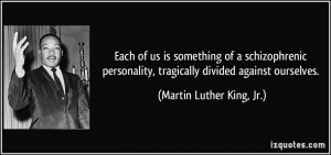 Each of us is something of a schizophrenic personality, tragically ...