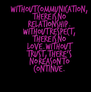 ... Respect, There Is No Love. Without Trust, There's No Reason To