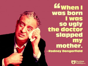 ... the doctor slapped my mother. - Rodney Dangerfield(QuotesHobby.com