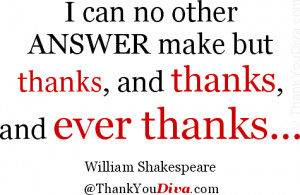 can no other answer make but thanks, and thanks, and ever thanks ...