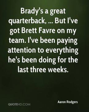 Aaron Rodgers - Brady's a great quarterback, ... But I've got Brett ...