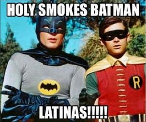 LOL Holy smokes Batman - Latinas!!!!