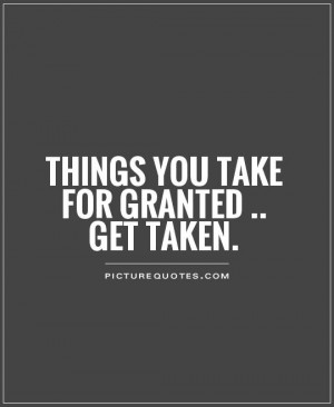 Things you take for granted .. get taken Picture Quote #1