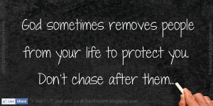 God sometimes removes people from your life to protect you. Don't ...