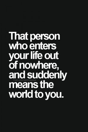 Love Quotes - That person who enters your life out of nowhere, and ...