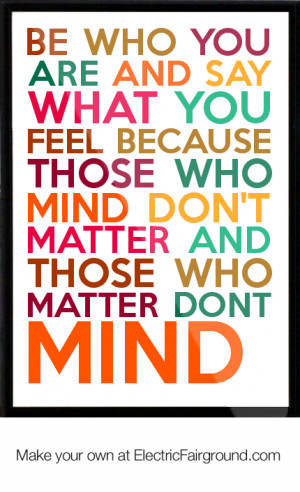 be-who-you-are-and-say-what-you-feel-because-those-who-mind-don-t ...