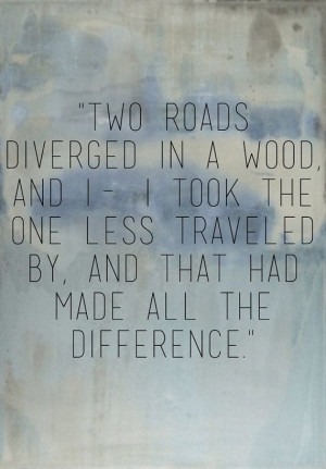 two roads diverged in a wood, and i- i took the one less traveled by ...