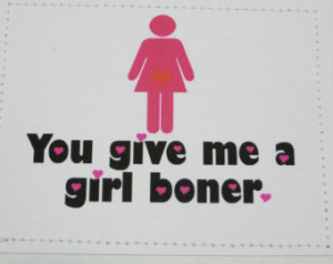 Dirty card for your sweetheart. You give me a girl boner. ...
