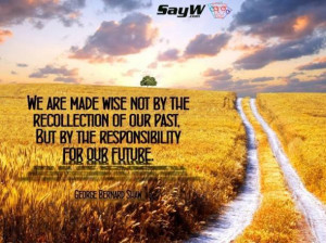 We are made wise not by the recollection of our past, but by the ...