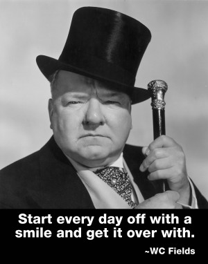 """Start every day off with a smile…"""" – WC Fields motivational ..."""