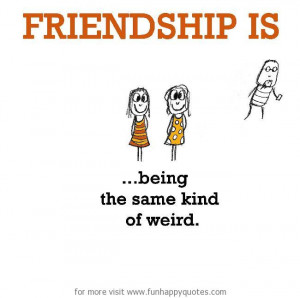 Friendship is, being the same kind of weird.