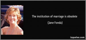 The institution of marriage is obsolete Jane Fonda