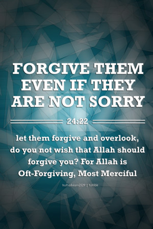 FORGIVE THEM EVEN IF THEY ARE NOT SORRYlet them forgive and overlook ...
