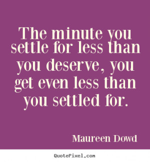 ... deserve, you get even less.. Maureen Dowd famous inspirational quotes