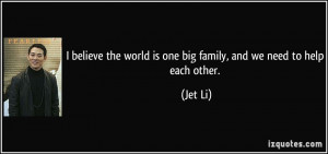 ... the world is one big family, and we need to help each other. - Jet Li