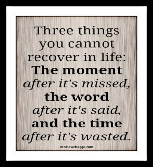 ... it's missed, the word after it's said, and the time after it's wasted