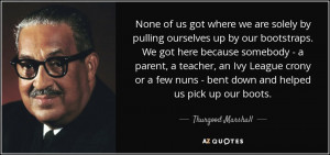 None of us got where we are solely by pulling ourselves up by our ...