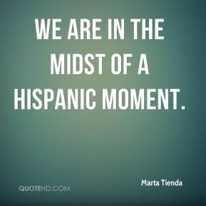 Marta Tienda - We are in the midst of a Hispanic moment.