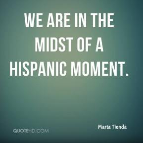 Marta Tienda - We are in the midst of a Hispanic moment.