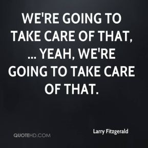 Larry Fitzgerald - We're going to take care of that, ... Yeah, we're ...