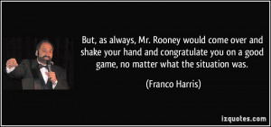 ... you on a good game, no matter what the situation was. - Franco Harris