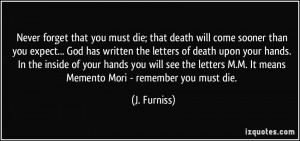 Never forget that you must die; that death will come sooner than you ...