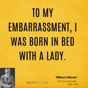 wilson-mizner-quote-to-my-embarrassment-i-was-born-in-bed-with-a-lady ...