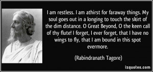 am restless. I am athirst for faraway things. My soul goes out in a ...