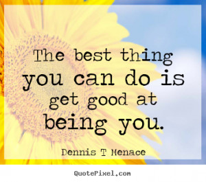 """The best thing you can do is get good at being you. """""""