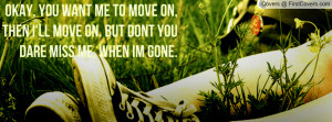 ... move on, then i'll move on. But dont you dare miss me, when im gone