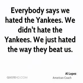 Al Lopez - Everybody says we hated the Yankees. We didn't hate the ...