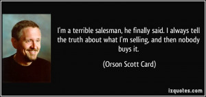 terrible salesman, he finally said. I always tell the truth ...