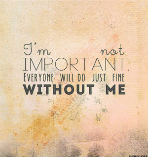 """says. """"I'm not important. Everyone will do just fine without ..."""