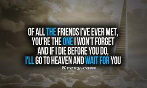 Of all the friends I've ever met, you're the one I won't forget. And ...
