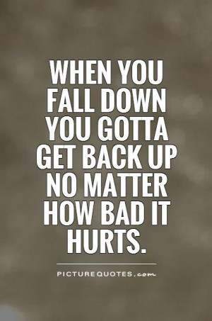 Falling And Getting Back Up Quotes Down you gotta get back up