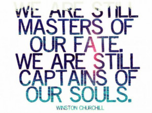 We are still masters of our fate. We are still captains of our souls.