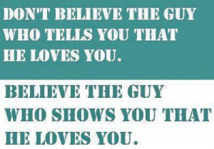 ... you that he love you believe the guy who shows you that he loves you